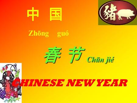 中 国 Zhōng guó 春 节 Chūn jié CHINESE NEW YEAR. Common expressions heard at this time are: GUONIAN: to have made it through the old year BAINIAN :to congratulate.
