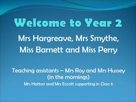 Welcome to Year 2 Mrs Hargreave, Mrs Smythe,