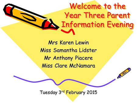 Welcome to the Year Three Parent Information Evening Mrs Karen Lewin Miss Samantha Lidster Mr Anthony Piacere Miss Clare McNamara Tuesday 3 rd February.