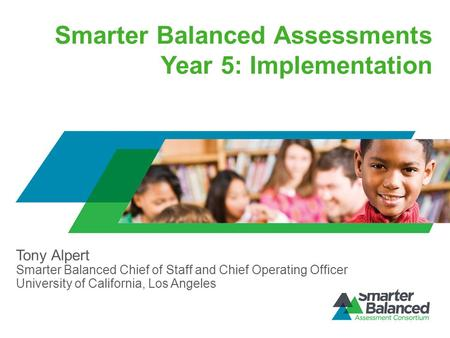Smarter Balanced Assessments Year 5: Implementation Tony Alpert Smarter Balanced Chief of Staff and Chief Operating Officer University of California, Los.