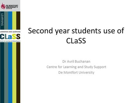 Second year students use of CLaSS Dr Avril Buchanan Centre for Learning and Study Support De Montfort University.