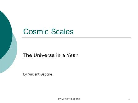 By Vincent Sapone1 Cosmic Scales The Universe in a Year By Vincent Sapone.