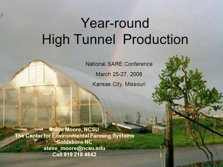 Year-round High Tunnel Production Steve Moore, NCSU The Center for Environmental Farming Systems Goldsboro NC Cell 919 218 4642 National.