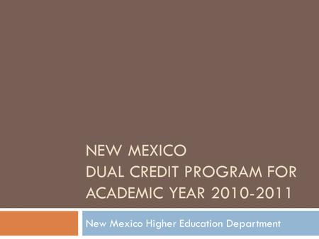 NEW MEXICO DUAL CREDIT PROGRAM FOR ACADEMIC YEAR 2010-2011 New Mexico Higher Education Department.
