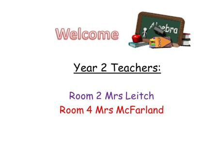 Year 2 Teachers: Room 2 Mrs Leitch Room 4 Mrs McFarland.