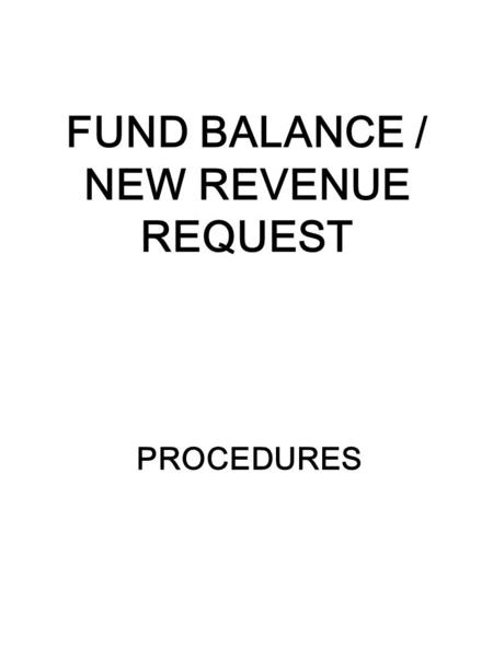 FUND BALANCE / NEW REVENUE REQUEST PROCEDURES. 2 PURPOSE FUND BALANCE: 1)To budget prior year unbudgeted fund equity. 2)To budget current year equity.
