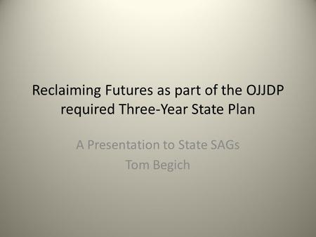 Reclaiming Futures as part of the OJJDP required Three-Year State Plan A Presentation to State SAGs Tom Begich.