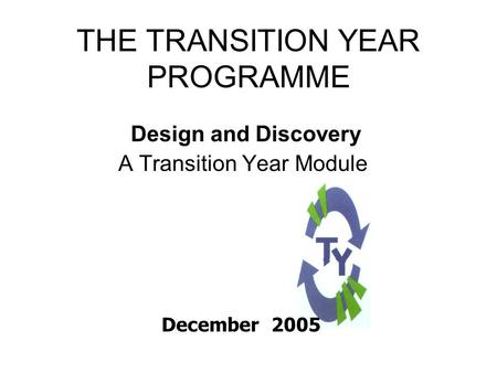 THE TRANSITION YEAR PROGRAMME Design and Discovery A Transition Year Module December 2005.