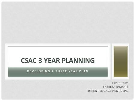 DEVELOPING A THREE YEAR PLAN CSAC 3 YEAR PLANNING PRESENTED BY: THERESA PASTORE PARENT ENGAGEMENT DEPT.