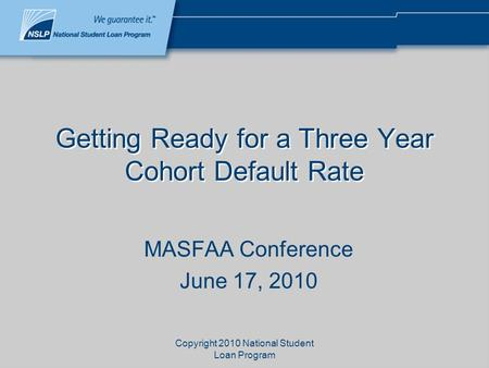 Copyright 2010 National Student Loan Program Getting Ready for a Three Year Cohort Default Rate MASFAA Conference June 17, 2010.