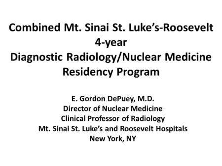 Combined Mt. Sinai St. Luke's-Roosevelt 4-year Diagnostic Radiology/Nuclear Medicine Residency Program E. Gordon DePuey, M.D. Director of Nuclear Medicine.