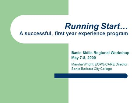 Running Start… A successful, first year experience program Basic Skills Regional Workshop May 7-8, 2009 Marsha Wright, EOPS/CARE Director Santa Barbara.