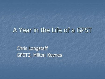 A Year in the Life of a GPST Chris Longstaff GPST2, Milton Keynes.