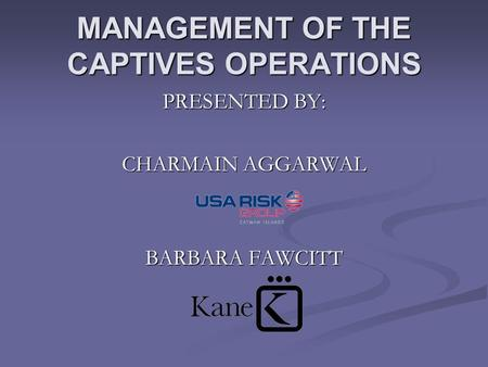 MANAGEMENT OF THE CAPTIVES OPERATIONS PRESENTED BY: CHARMAIN AGGARWAL BARBARA FAWCITT.