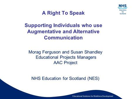 Educational Solutions for Workforce Development A Right To Speak Supporting Individuals who use Augmentative and Alternative Communication Morag Ferguson.
