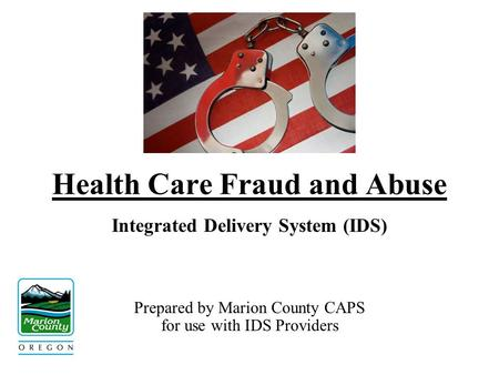 Health Care Fraud and Abuse Integrated Delivery System (IDS) Prepared by Marion County CAPS for use with IDS Providers.