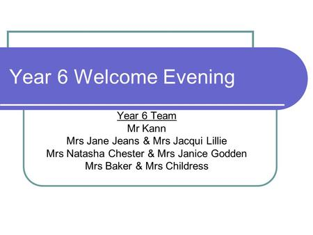 Year 6 Welcome Evening Year 6 Team Mr Kann