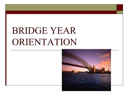 BRIDGE YEAR ORIENTATION. Agenda  Welcome  The College Collaboration  Program Details  Questions & Answers.
