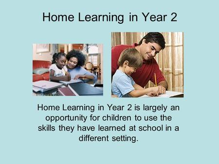 Home Learning in Year 2 Home Learning in Year 2 is largely an opportunity for children to use the skills they have learned at school in a different setting.