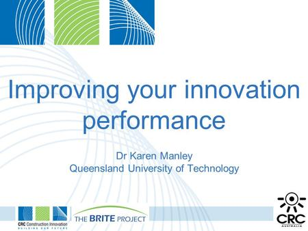 Improving your innovation performance Dr Karen Manley Queensland University of Technology.