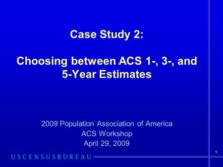 1 Case Study 2: Choosing between ACS 1-, 3-, and 5-Year Estimates 2009 Population Association of America ACS Workshop April 29, 2009.
