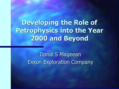 Developing the Role of Petrophysics into the Year 2000 and Beyond Donal S Mageean Exxon Exploration Company.