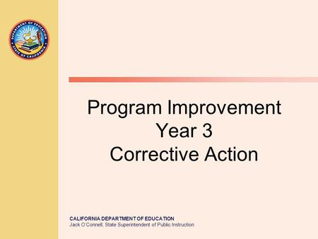 CALIFORNIA DEPARTMENT OF EDUCATION Jack O'Connell, State Superintendent of Public Instruction Program Improvement Year 3 Corrective Action.