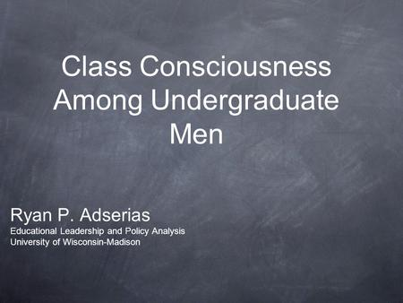 Class Consciousness Among Undergraduate Men Ryan P. Adserias Educational Leadership and Policy Analysis University of Wisconsin-Madison.