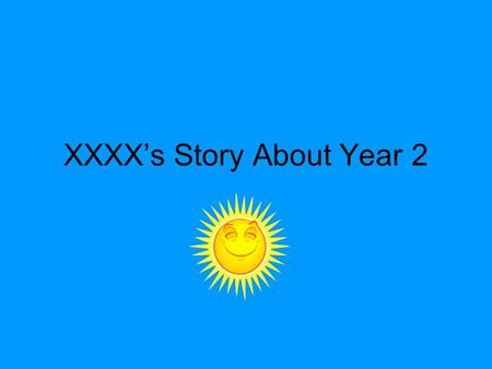 XXXX's Story About Year 2. My name is xxxxx. I am 6 years old. I go to xxxxx School.