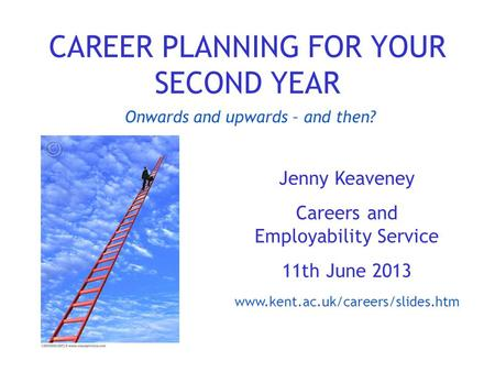 CAREER PLANNING FOR YOUR SECOND YEAR Jenny Keaveney Careers and Employability Service 11th June 2013 www.kent.ac.uk/careers/slides.htm Onwards and upwards.