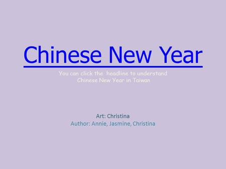 Chinese New Year You can click the headline to understand Chinese New Year in Taiwan Art: Christina Author: Annie, Jasmine, Christina.