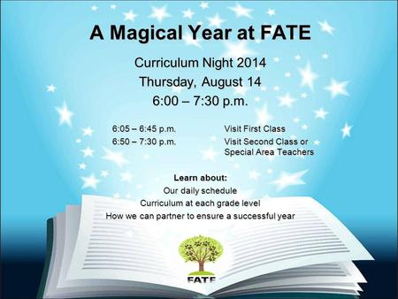A Magical Year at FATE Curriculum Night 2014 Thursday, August 14 6:00 – 7:30 p.m. 6:05 – 6:45 p.m. Visit First Class 6:05 – 6:45 p.m. Visit First Class.