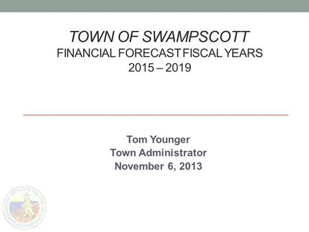 TOWN OF SWAMPSCOTT FINANCIAL FORECAST FISCAL YEARS 2015 – 2019 Tom Younger Town Administrator November 6, 2013.
