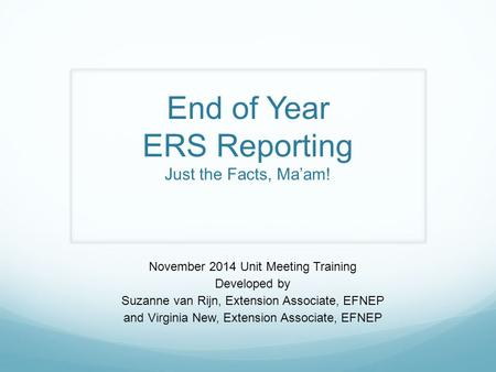 End of Year ERS Reporting Just the Facts, Ma'am! November 2014 Unit Meeting Training Developed by Suzanne van Rijn, Extension Associate, EFNEP and Virginia.