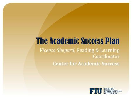 The Academic Success Plan Vicenta Shepard, Reading & Learning Coordinator Center for Academic Success.