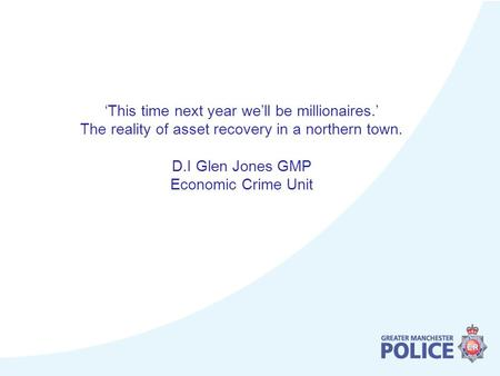 'This time next year we'll be millionaires.' The reality of asset recovery in a northern town. D.I Glen Jones GMP Economic Crime Unit.
