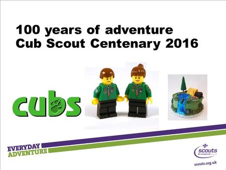 100 years of adventure Cub Scout Centenary 2016. Wolf Cubs December 1916 - Wolf Cubs was launched at Claxton Hall By the end of the following year there.