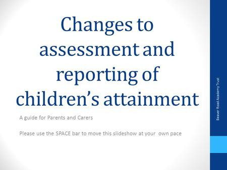 Changes to assessment and reporting of children's attainment A guide for Parents and Carers Please use the SPACE bar to move this slideshow at your own.