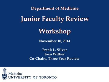 Department of Medicine Junior Faculty Review Workshop November 10, 2014 Frank L. Silver Joan Wither Co-Chairs, Three Year Review Joan Wither Co-Chair,