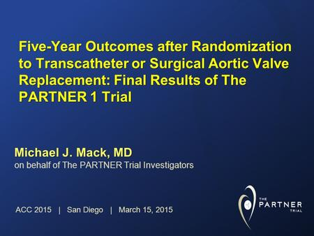 Five-Year Outcomes after Randomization to Transcatheter or Surgical Aortic Valve Replacement: Final Results of The PARTNER 1 Trial Michael J. Mack, MD.