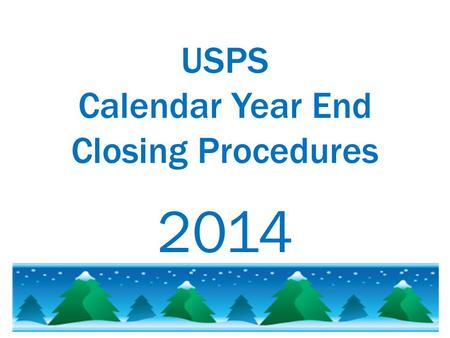 USPS Calendar Year End Closing Procedures 2014. Please  that you are starting your USPS Calendar Year End procedures