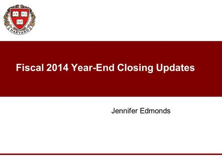 Fiscal 2014 Year-End Closing Updates Jennifer Edmonds.