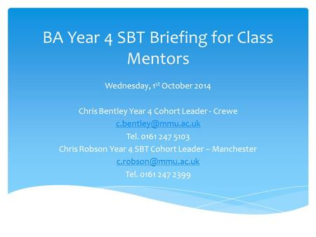 BA Year 4 SBT Briefing for Class Mentors Wednesday, 1 st October 2014 Chris Bentley Year 4 Cohort Leader - Crewe Tel. 0161 247 5103.