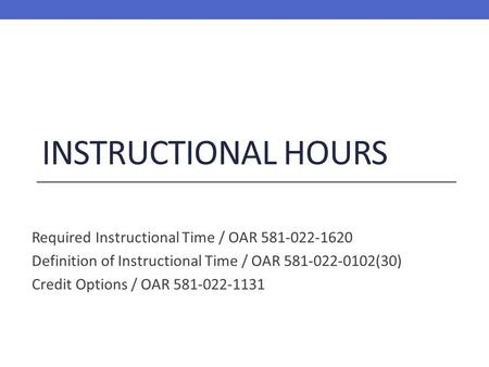 INSTRUCTIONAL HOURS Required Instructional Time / OAR 581-022-1620 Definition of Instructional Time / OAR 581-022-0102(30) Credit Options / OAR 581-022-1131.