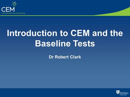 Introduction to CEM and the Baseline Tests Dr Robert Clark.