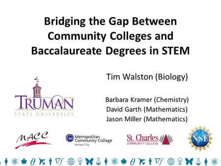 Bridging the Gap Between Community Colleges and Baccalaureate Degrees in STEM Tim Walston (Biology) Barbara Kramer (Chemistry) David Garth (Mathematics)