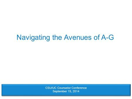 Navigating the Avenues of A-G CSU/UC Counselor Conference September 15, 2014.