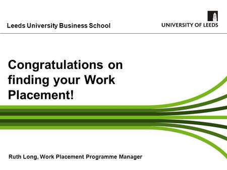 Leeds University Business School Congratulations on finding your Work Placement! Ruth Long, Work Placement Programme Manager.