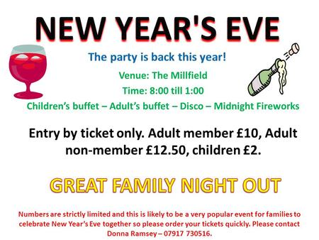 Venue: The Millfield Time: 8:00 till 1:00 Children's buffet – Adult's buffet – Disco – Midnight Fireworks Entry by ticket only. Adult member £10, Adult.