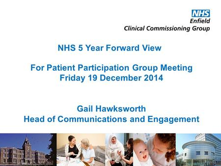 For Patient Participation Group Meeting Friday 19 December 2014 NHS 5 Year Forward View Gail Hawksworth Head of Communications and Engagement 1.